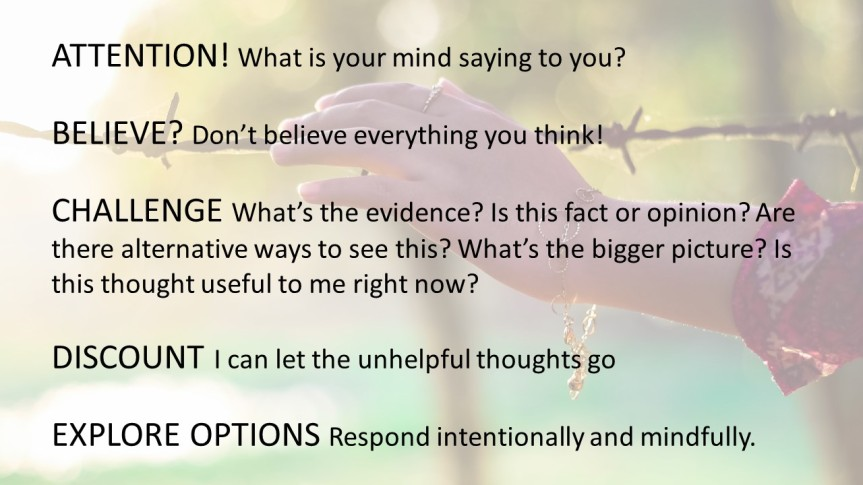 ATTENTION! What is your mind saying to you? BELIEVE? Don't believe everything you think! CHALLENGE What's the evidence? Is this fact or opinion? Are there alternative ways to see this? What's the bigger picture? Is this thought useful to me right now? DISCOUNT I can let the unhelpful thoughts go EXPLORE OPTIONS Respond intentionally and mindfully.