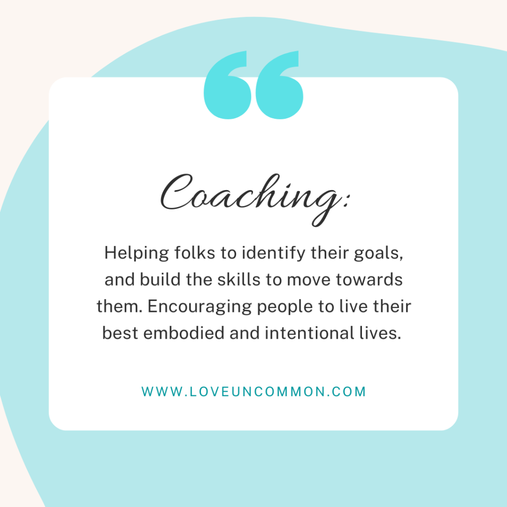 Photo quote words in black on a light teal background. Coaching: Helping folks to identify their goals, and build the skills to move towards them. Encouraging people to live their best embodied and intentional lives.
