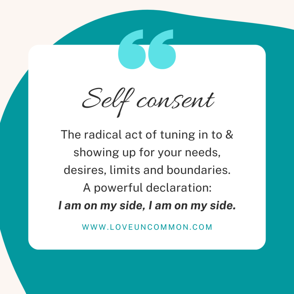 Photo quote words in black on a dark teal background. Self consent The radical act of tuning in to & showing up for your needs, desires, limits and boundaries. A powerful declaration: I am on my side, I am on my side.